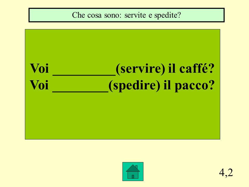 4,2 Voi _________(servire) il caffé.Voi ________(spedire) il pacco.