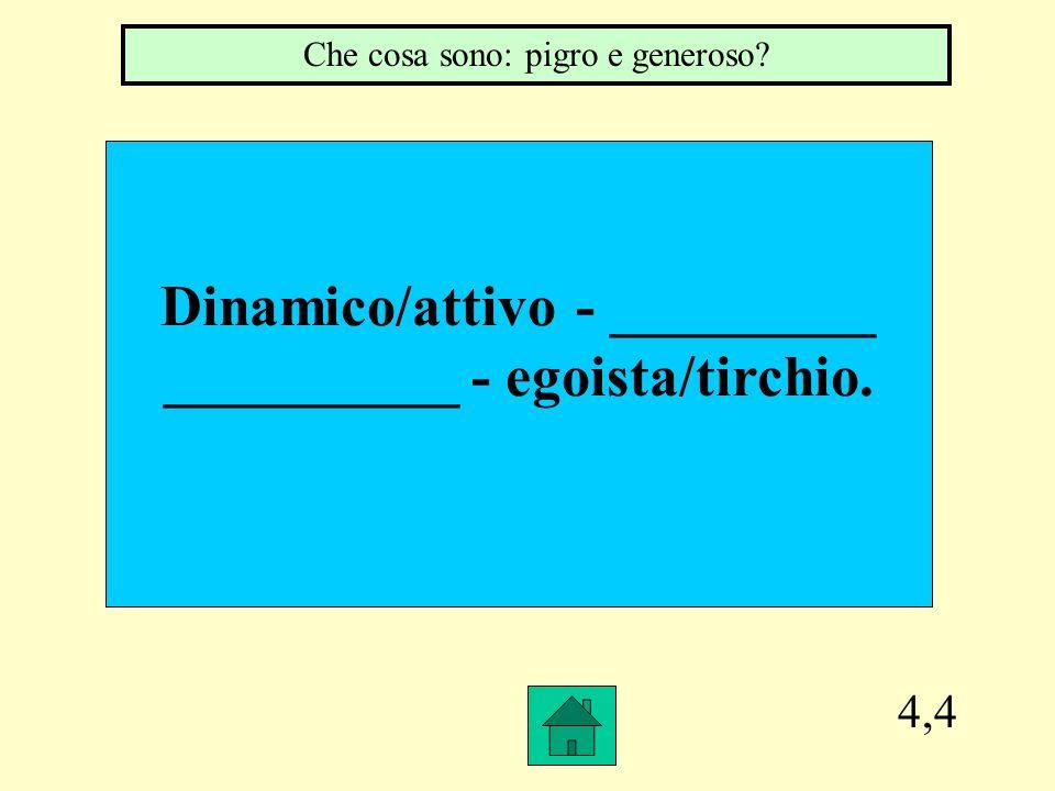 4,4 Dinamico/attivo - _________ __________ - egoista/tirchio. Che cosa sono: pigro e generoso?