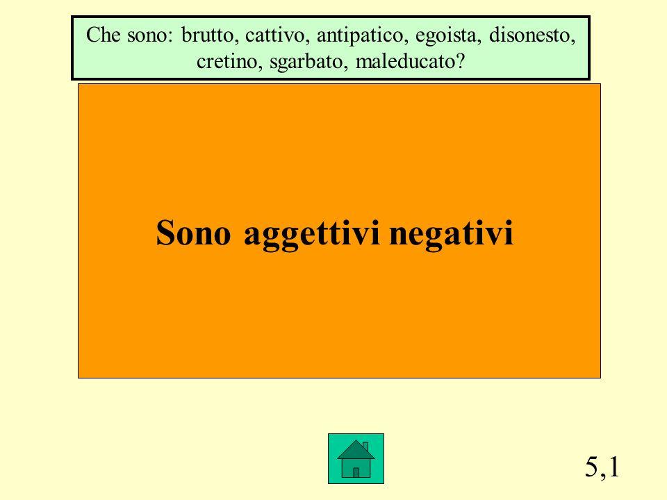 5,1 Sono aggettivi negativi Che sono: brutto, cattivo, antipatico, egoista, disonesto, cretino, sgarbato, maleducato?