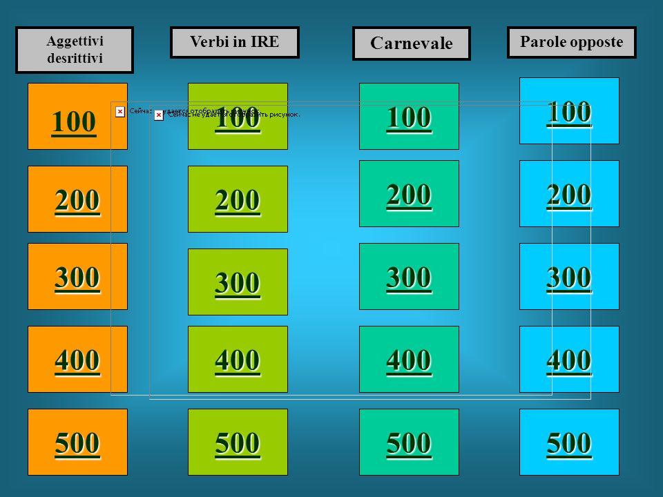 100 200 400 300 400 Aggettivi desrittivi Verbi in IRE Carnevale Parole opposte 300 200 400 200 100 500 100