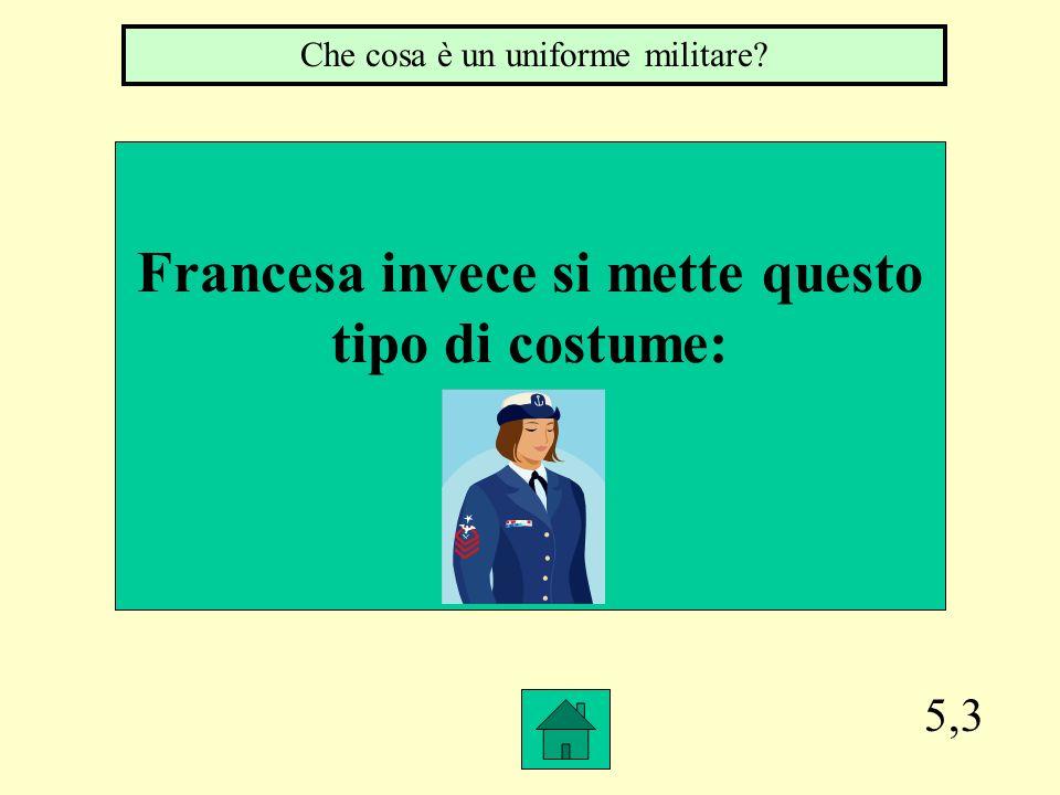 5,3 Francesa invece si mette questo tipo di costume: Che cosa è un uniforme militare?