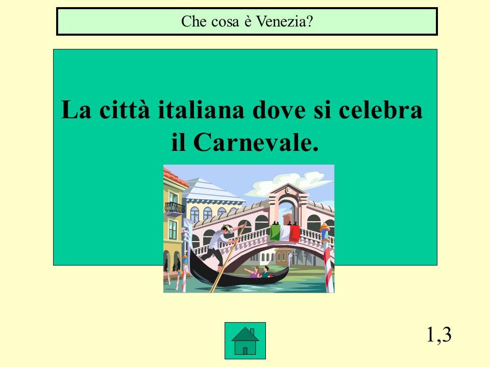 1,3 La città italiana dove si celebra il Carnevale. Che cosa è Venezia?