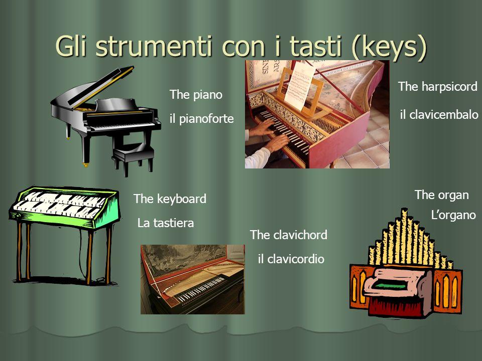 Gli strumenti con i tasti (keys) il clavicembalo The piano The harpsicord il pianoforte The keyboard La tastiera The organ Lorgano The clavichord il c