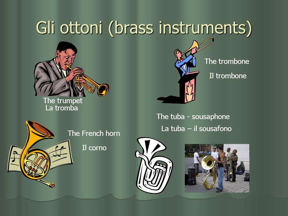 Gli ottoni (brass instruments) The trumpet La tromba The trombone Il trombone The French horn Il corno The tuba - sousaphone La tuba – il sousafono