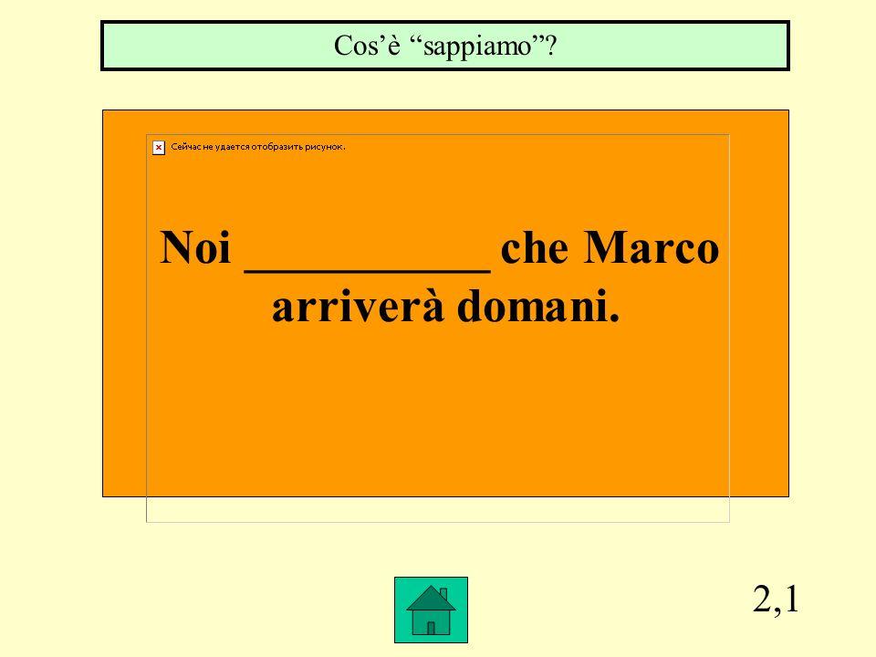2,1 Noi __________ che Marco arriverà domani. Cosè sappiamo?