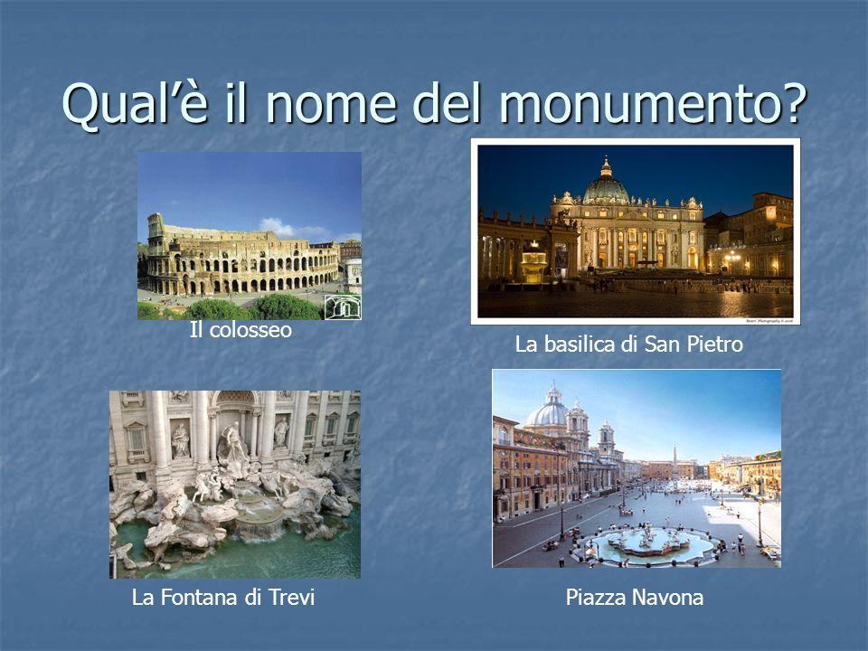 Qualè il nome del monumento? Il colosseo La basilica di San Pietro La Fontana di TreviPiazza Navona