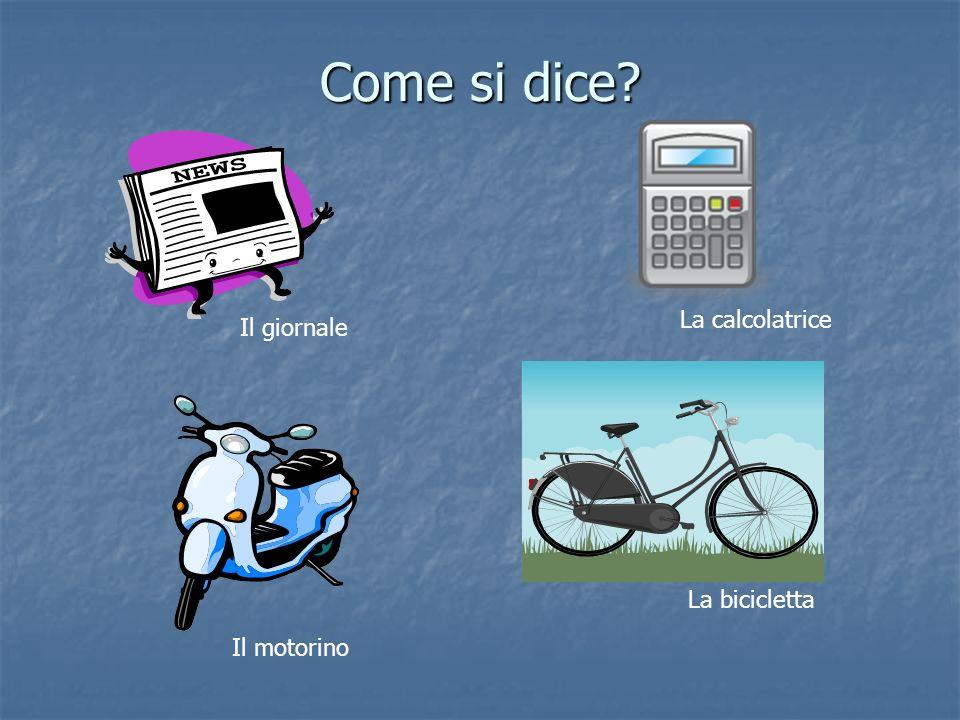 Come si dice? Il giornale La calcolatrice Il motorino La bicicletta