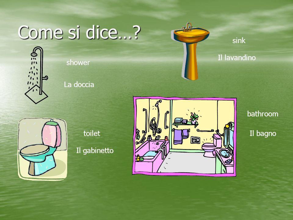 Come si dice…? shower La doccia sink Il lavandino toilet Il gabinetto bathroom Il bagno