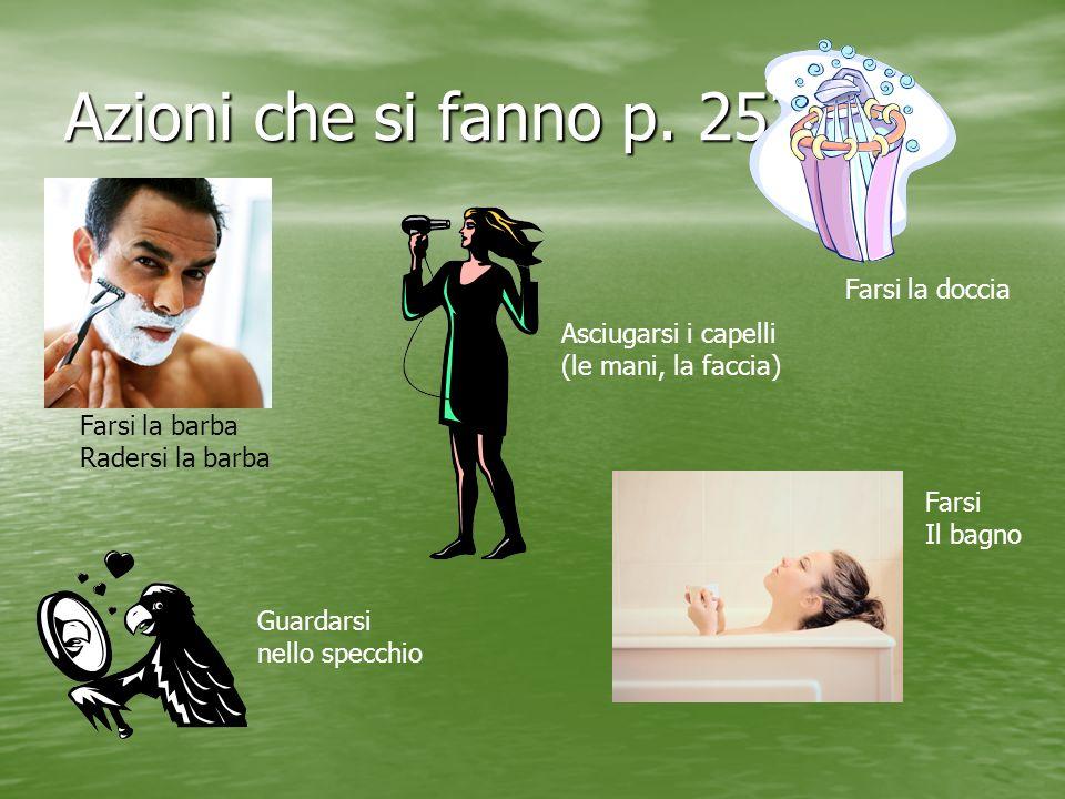 Azioni che si fanno p. 252 Farsi la barba Radersi la barba Guardarsi nello specchio Asciugarsi i capelli (le mani, la faccia) Farsi Il bagno Farsi la