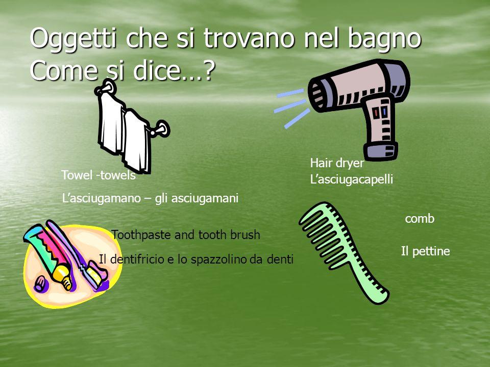 Oggetti che si trovano nel bagno Come si dice…? Towel -towels Lasciugamano – gli asciugamani Hair dryer Lasciugacapelli Toothpaste and tooth brush Il