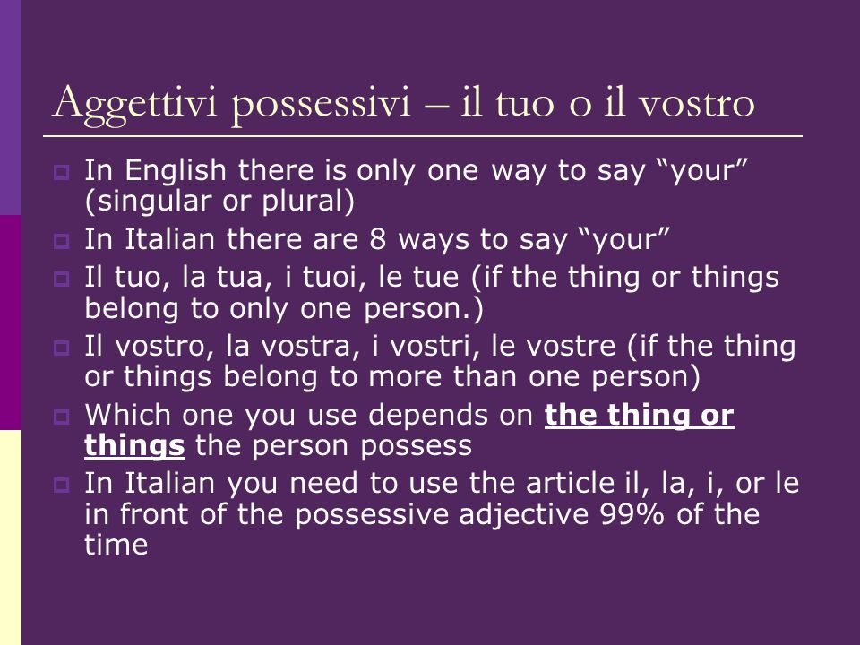 Aggettivi possessivi – il tuo o il vostro In English there is only one way to say your (singular or plural) In Italian there are 8 ways to say your Il tuo, la tua, i tuoi, le tue (if the thing or things belong to only one person.) Il vostro, la vostra, i vostri, le vostre (if the thing or things belong to more than one person) Which one you use depends on the thing or things the person possess In Italian you need to use the article il, la, i, or le in front of the possessive adjective 99% of the time