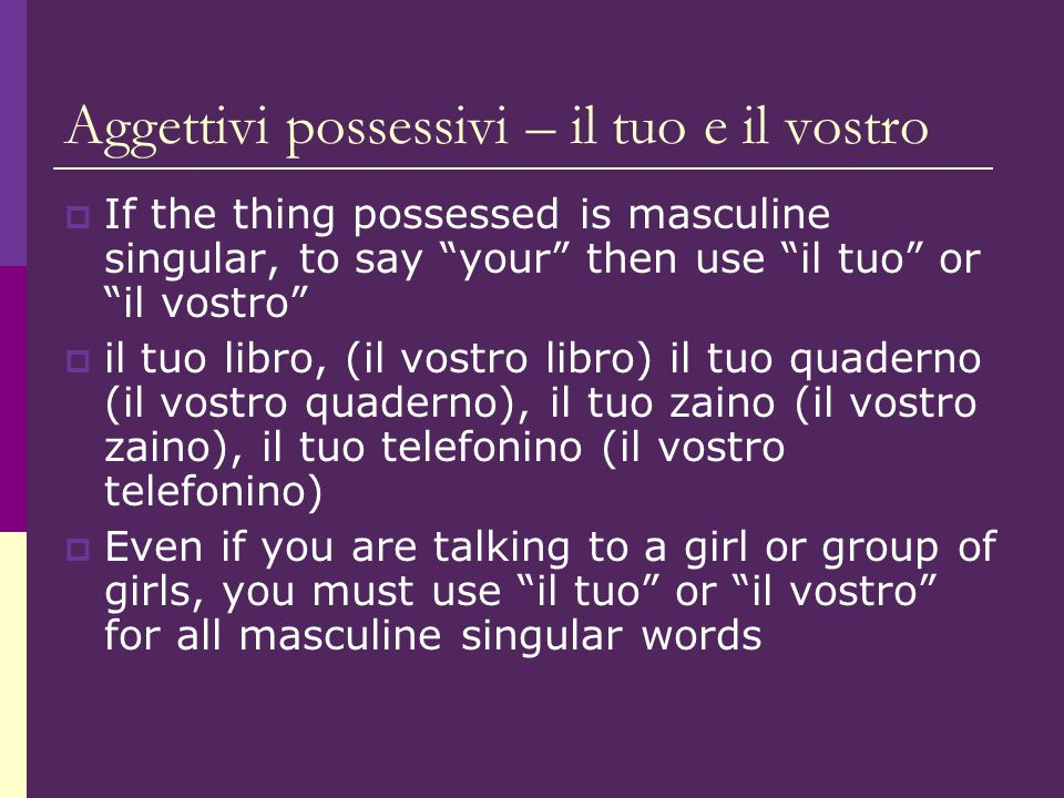 Aggettivi possessivi – il tuo e il vostro If the thing possessed is masculine singular, to say your then use il tuo or il vostro il tuo libro, (il vostro libro) il tuo quaderno (il vostro quaderno), il tuo zaino (il vostro zaino), il tuo telefonino (il vostro telefonino) Even if you are talking to a girl or group of girls, you must use il tuo or il vostro for all masculine singular words