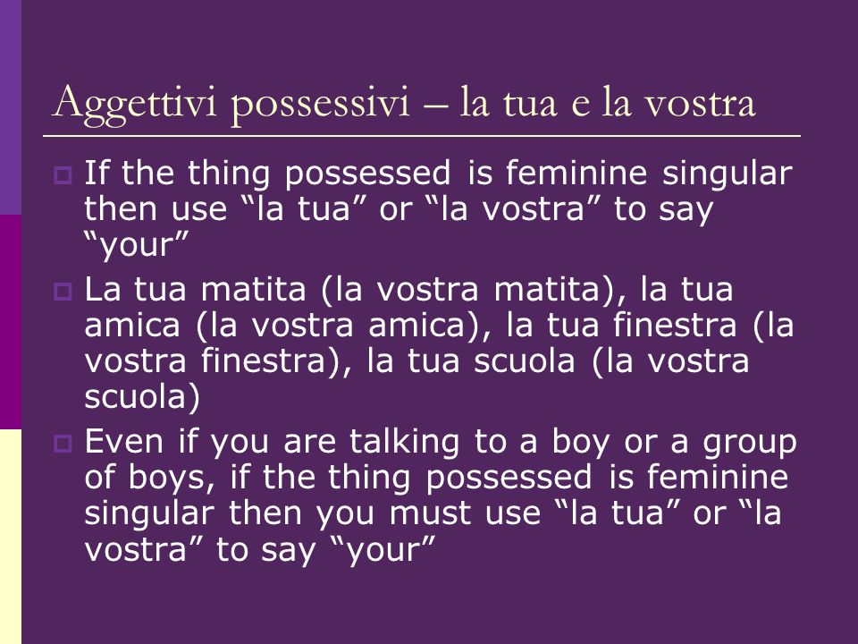 Aggettivi possessivi – la tua e la vostra If the thing possessed is feminine singular then use la tua or la vostra to say your La tua matita (la vostra matita), la tua amica (la vostra amica), la tua finestra (la vostra finestra), la tua scuola (la vostra scuola) Even if you are talking to a boy or a group of boys, if the thing possessed is feminine singular then you must use la tua or la vostra to say your