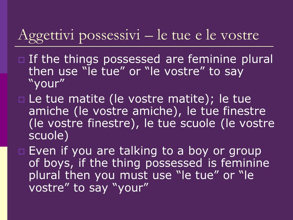 Aggettivi possessivi – le tue e le vostre If the things possessed are feminine plural then use le tue or le vostre to say your Le tue matite (le vostre matite); le tue amiche (le vostre amiche), le tue finestre (le vostre finestre), le tue scuole (le vostre scuole) Even if you are talking to a boy or group of boys, if the thing possessed is feminine plural then you must use le tue or le vostre to say your