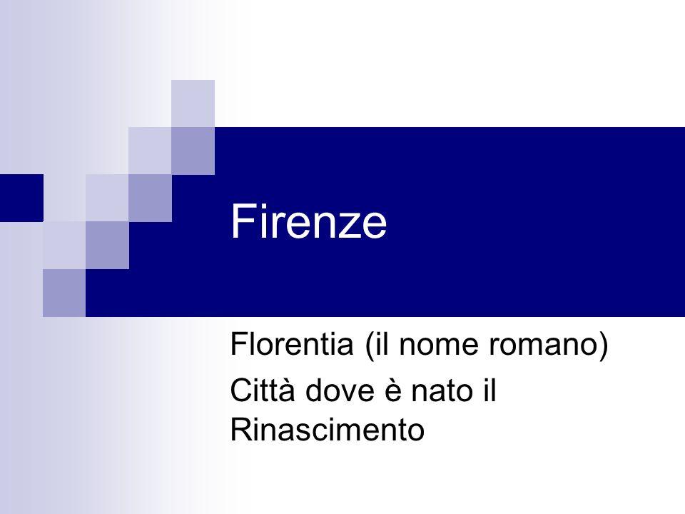 Firenze Florentia (il nome romano) Città dove è nato il Rinascimento