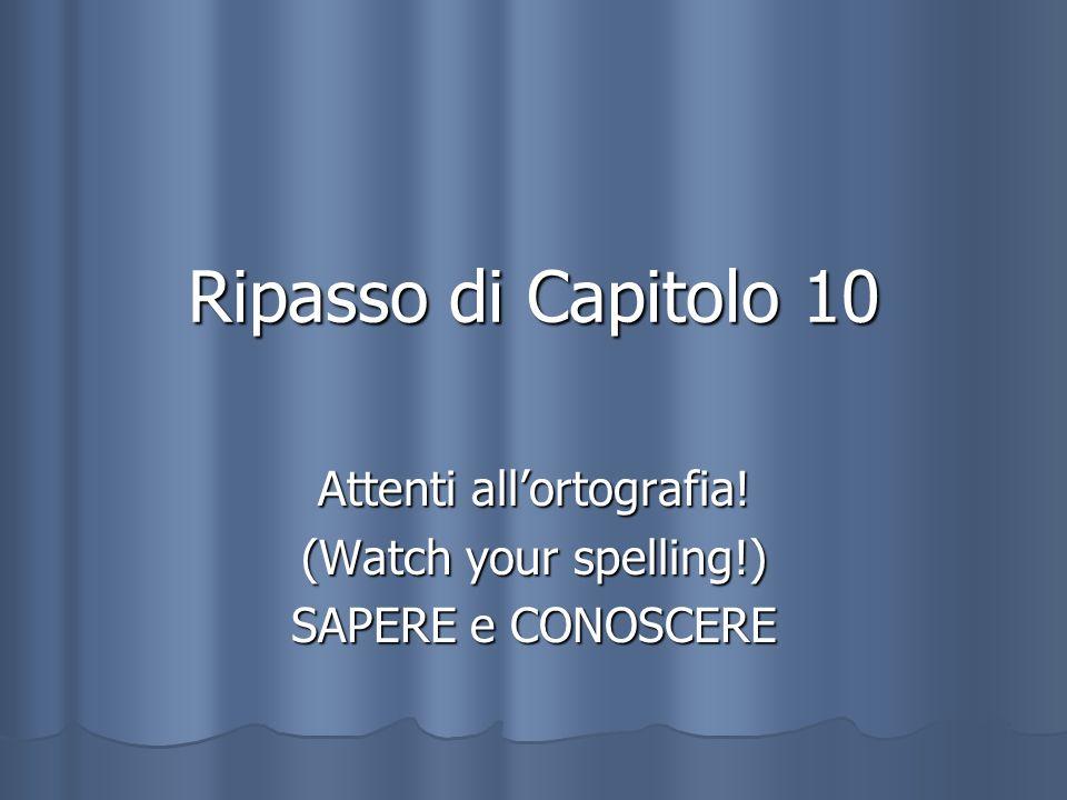 Ripasso di Capitolo 10 Attenti allortografia! (Watch your spelling!) SAPERE e CONOSCERE