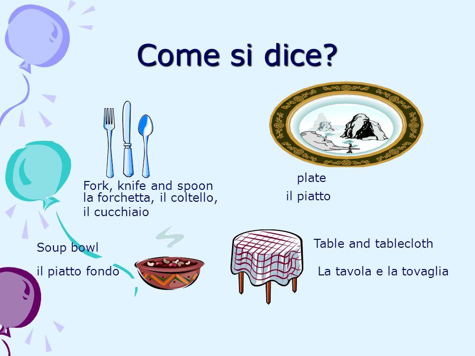 Come si dice? Fork, knife and spoon la forchetta, il coltello, il cucchiaio plate il piatto Soup bowl il piatto fondo Table and tablecloth La tavola e