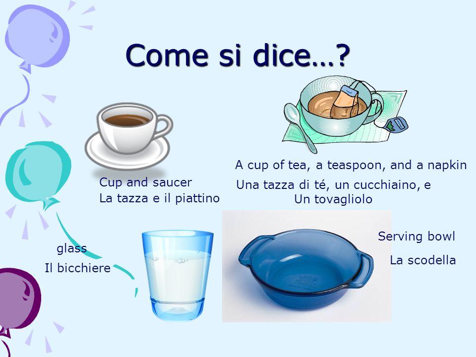 Come si dice…? Cup and saucer La tazza e il piattino A cup of tea, a teaspoon, and a napkin Una tazza di té, un cucchiaino, e Un tovagliolo glass Il b