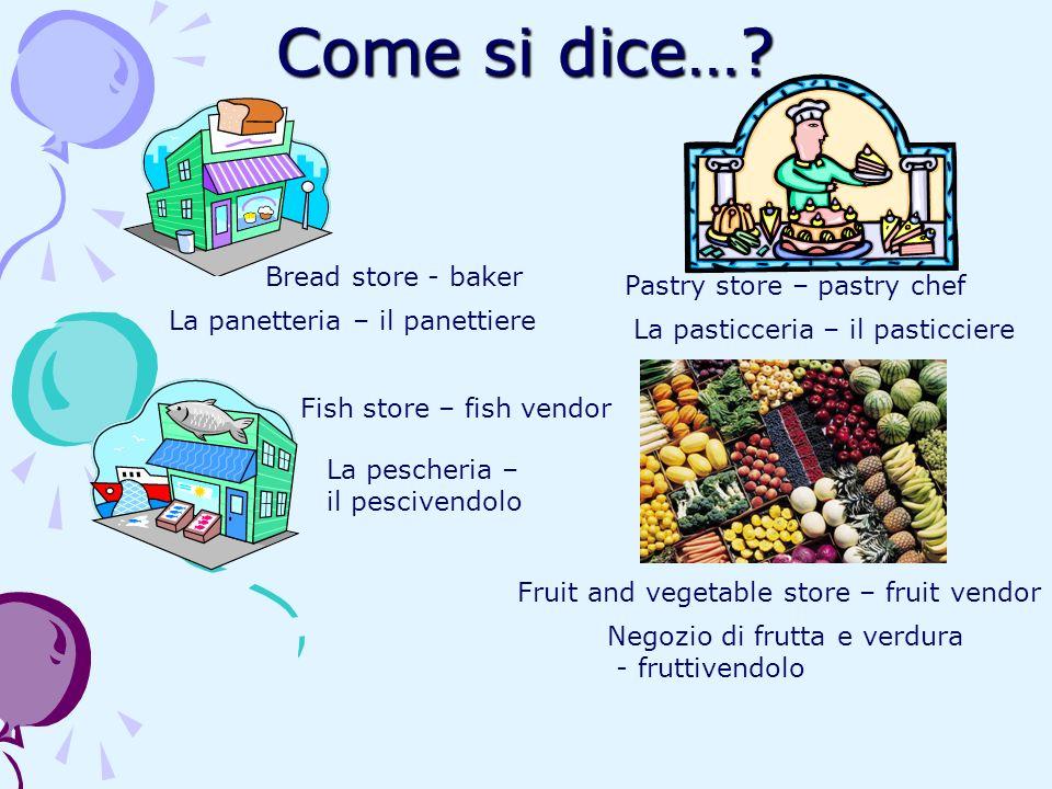 Come si dice…? Bread store - baker La panetteria – il panettiere Pastry store – pastry chef La pasticceria – il pasticciere Fish store – fish vendor L