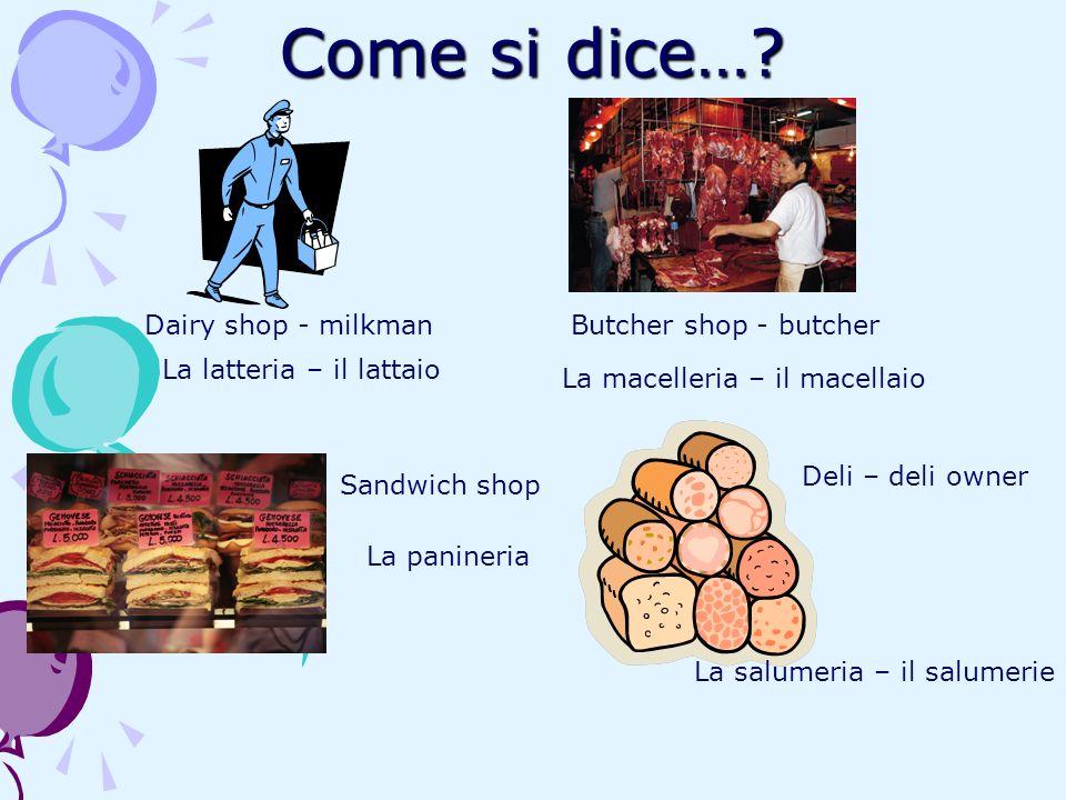 Come si dice…? Dairy shop - milkman La latteria – il lattaio Butcher shop - butcher La macelleria – il macellaio Sandwich shop La panineria Deli – del
