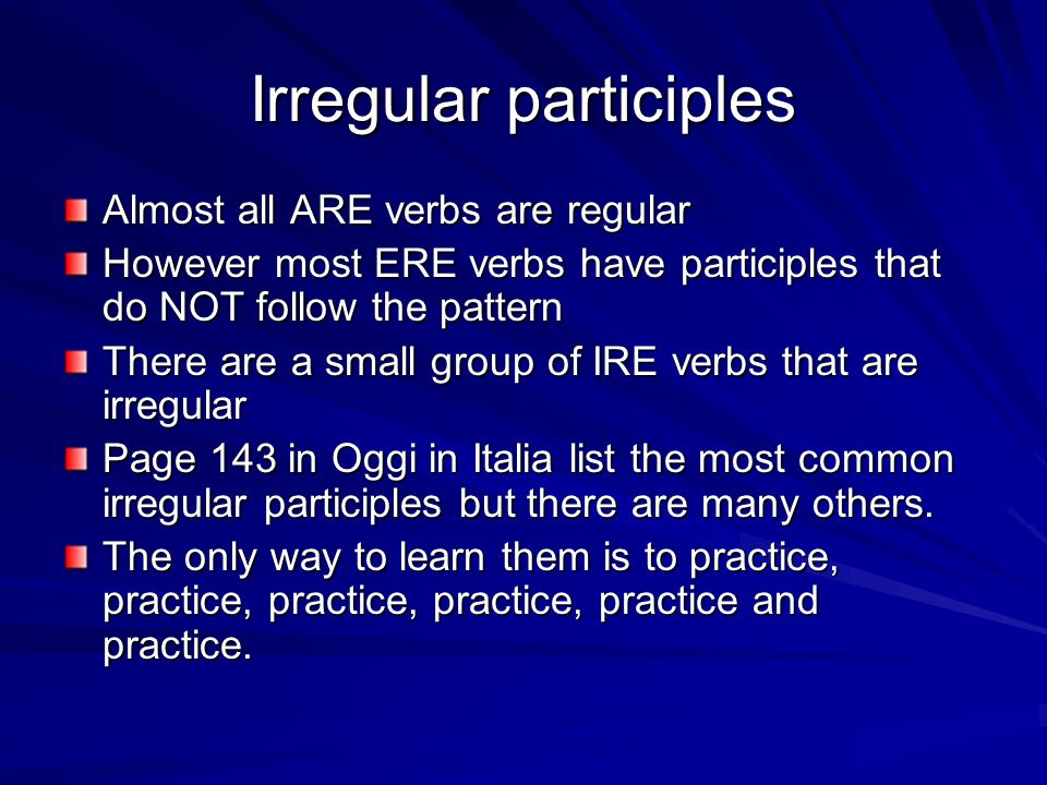 Irregular participles Almost all ARE verbs are regular However most ERE verbs have participles that do NOT follow the pattern There are a small group of IRE verbs that are irregular Page 143 in Oggi in Italia list the most common irregular participles but there are many others.
