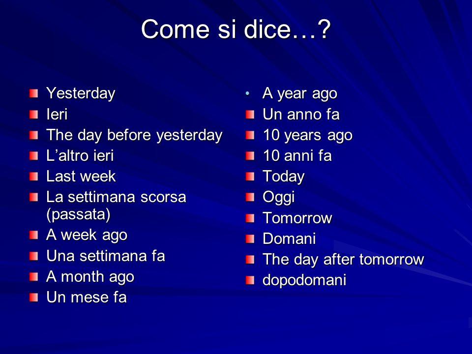 Come si dice…? YesterdayIeri The day before yesterday Laltro ieri Last week La settimana scorsa (passata) A week ago Una settimana fa A month ago Un m