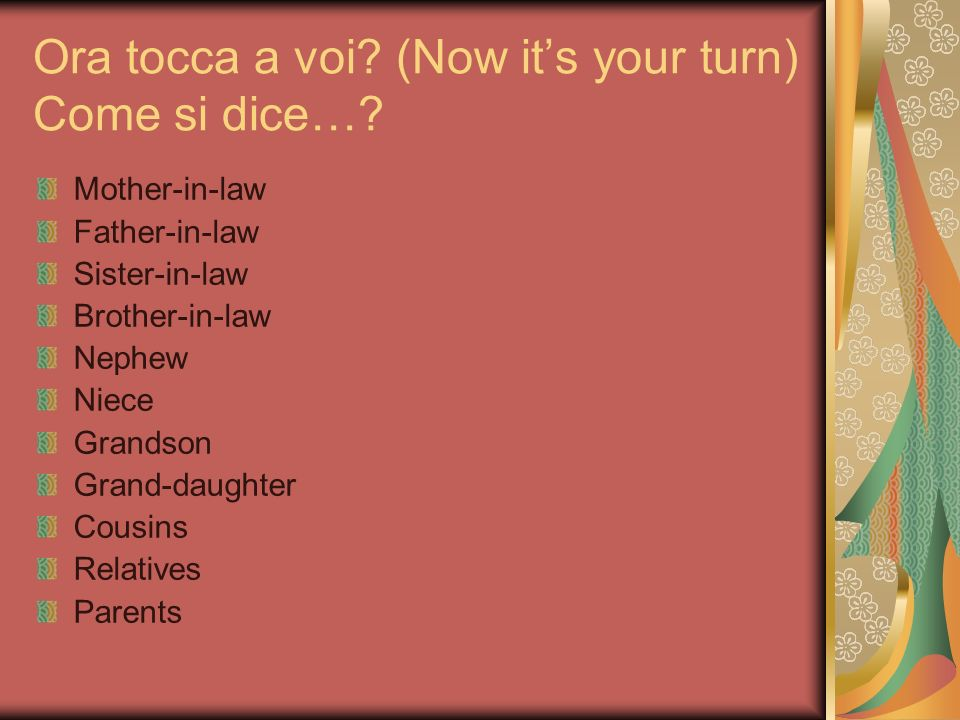 Ora tocca a voi? (Now its your turn) Come si dice…? Mother-in-law Father-in-law Sister-in-law Brother-in-law Nephew Niece Grandson Grand-daughter Cous