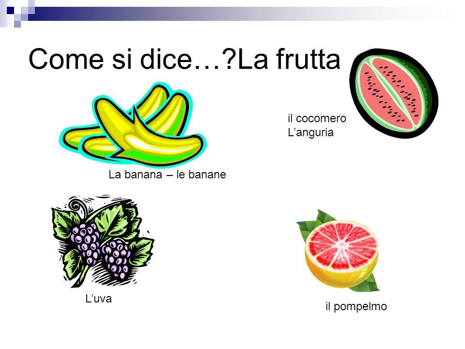 Come si dice…?La frutta La banana – le banane il cocomero Languria Luva il pompelmo