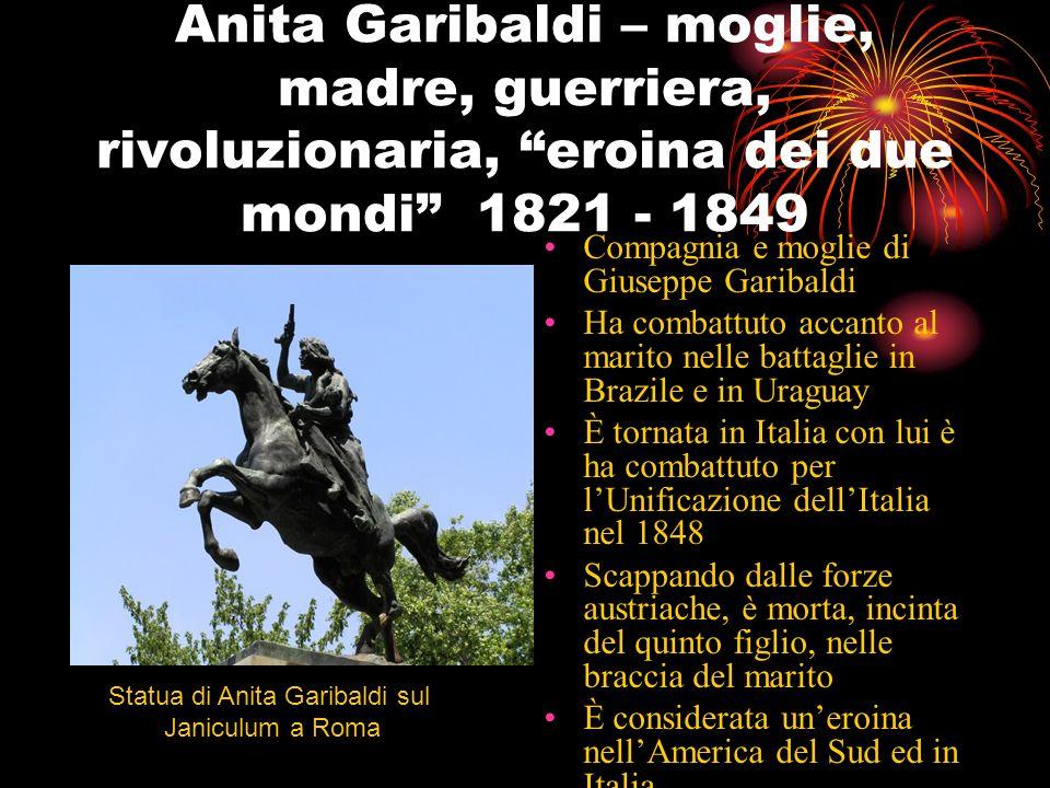 Anita Garibaldi – moglie, madre, guerriera, rivoluzionaria, eroina dei due mondi 1821 - 1849 Compagnia e moglie di Giuseppe Garibaldi Ha combattuto ac
