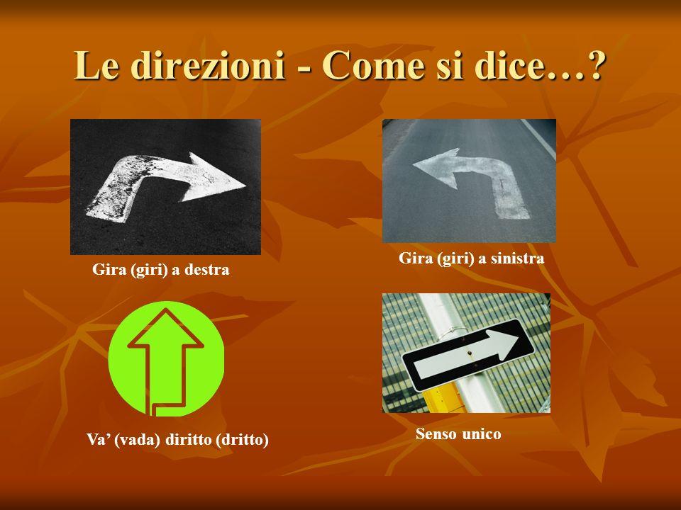 Le direzioni - Come si dice…? Gira (giri) a destra Gira (giri) a sinistra Va (vada) diritto (dritto) Senso unico