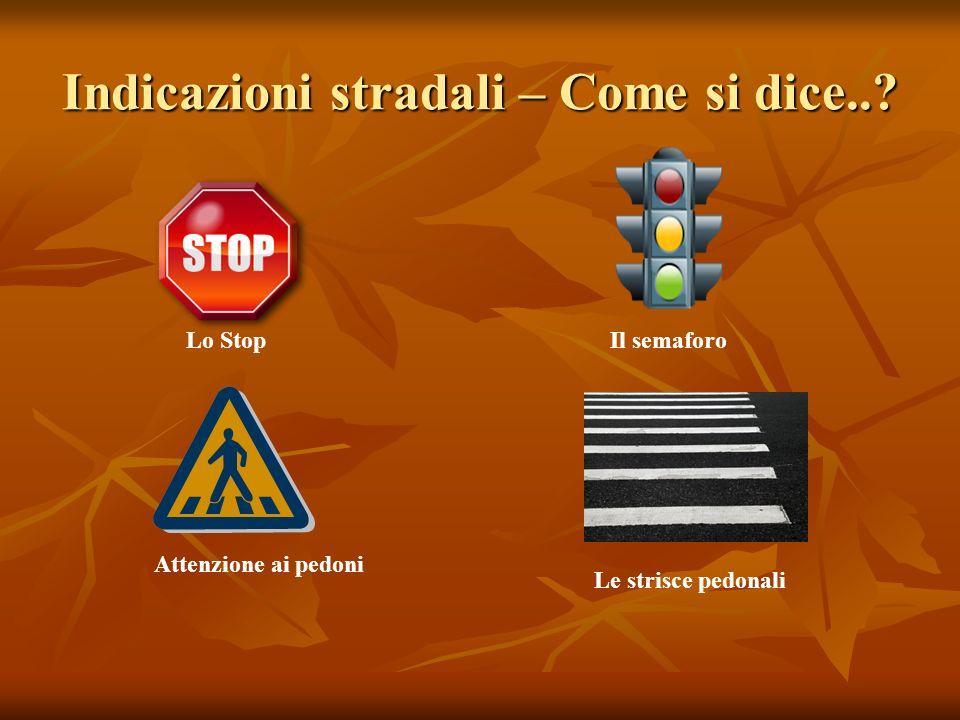 Indicazioni stradali – Come si dice..? Lo StopIl semaforo Attenzione ai pedoni Le strisce pedonali