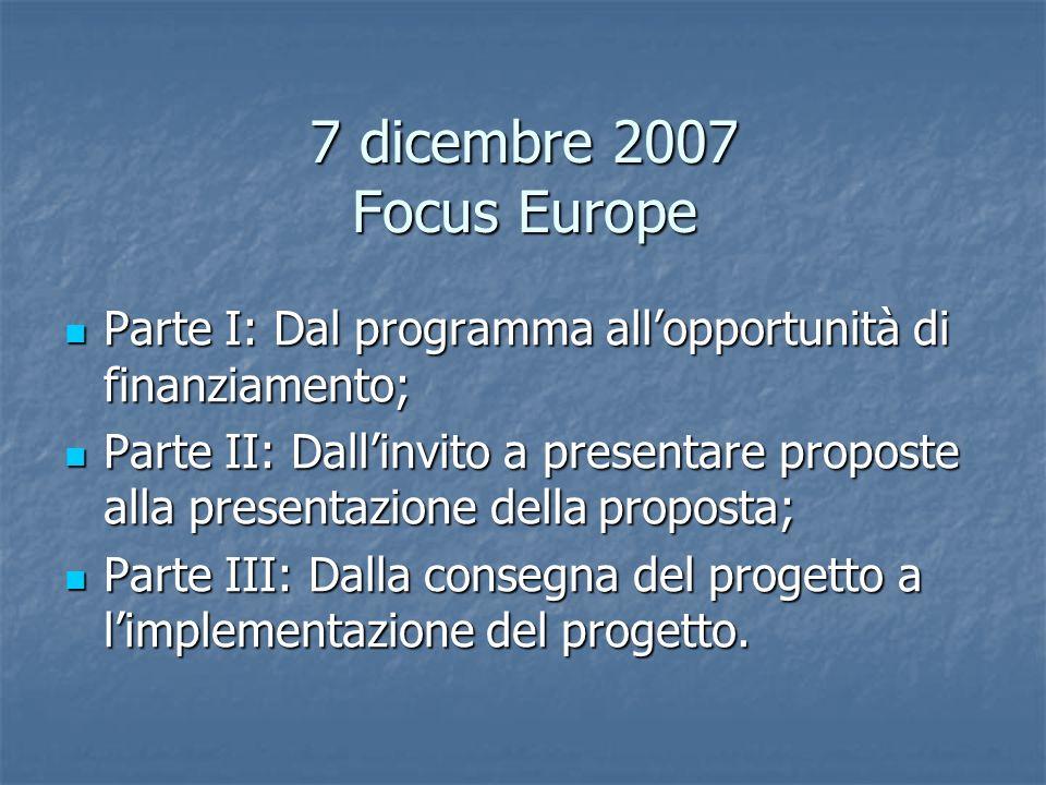 7 dicembre 2007 Focus Europe Parte I: Dal programma allopportunità di finanziamento; Parte I: Dal programma allopportunità di finanziamento; Parte II: Dallinvito a presentare proposte alla presentazione della proposta; Parte II: Dallinvito a presentare proposte alla presentazione della proposta; Parte III: Dalla consegna del progetto a limplementazione del progetto.