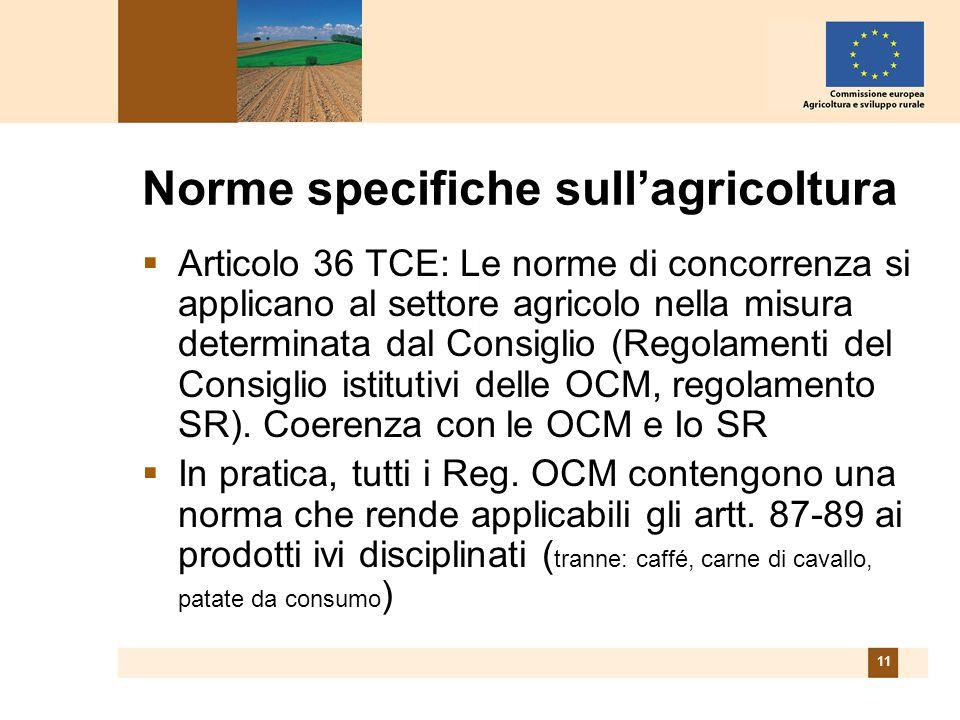 11 Norme specifiche sullagricoltura Articolo 36 TCE: Le norme di concorrenza si applicano al settore agricolo nella misura determinata dal Consiglio (Regolamenti del Consiglio istitutivi delle OCM, regolamento SR).