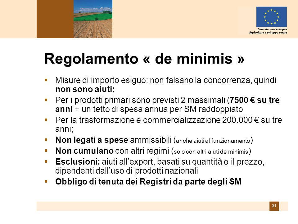 21 Regolamento « de minimis » Misure di importo esiguo: non falsano la concorrenza, quindi non sono aiuti; Per i prodotti primari sono previsti 2 massimali (7500 su tre anni + un tetto di spesa annua per SM raddoppiato Per la trasformazione e commercializzazione 200.000 su tre anni; Non legati a spese ammissibili ( anche aiuti al funzionamento ) Non cumulano con altri regimi ( solo con altri aiuti de minimis ) Esclusioni: aiuti allexport, basati su quantità o il prezzo, dipendenti dalluso di prodotti nazionali Obbligo di tenuta dei Registri da parte degli SM