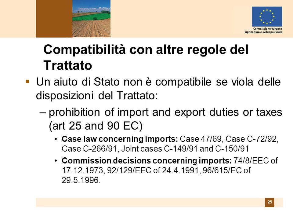 25 Compatibilità con altre regole del Trattato Un aiuto di Stato non è compatibile se viola delle disposizioni del Trattato: –prohibition of import and export duties or taxes (art 25 and 90 EC) Case law concerning imports: Case 47/69, Case C-72/92, Case C-266/91, Joint cases C-149/91 and C-150/91 Commission decisions concerning imports: 74/8/EEC of 17.12.1973, 92/129/EEC of 24.4.1991, 96/615/EC of 29.5.1996.