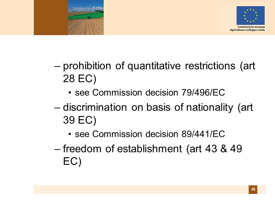 26 –prohibition of quantitative restrictions (art 28 EC) see Commission decision 79/496/EC –discrimination on basis of nationality (art 39 EC) see Commission decision 89/441/EC –freedom of establishment (art 43 & 49 EC)