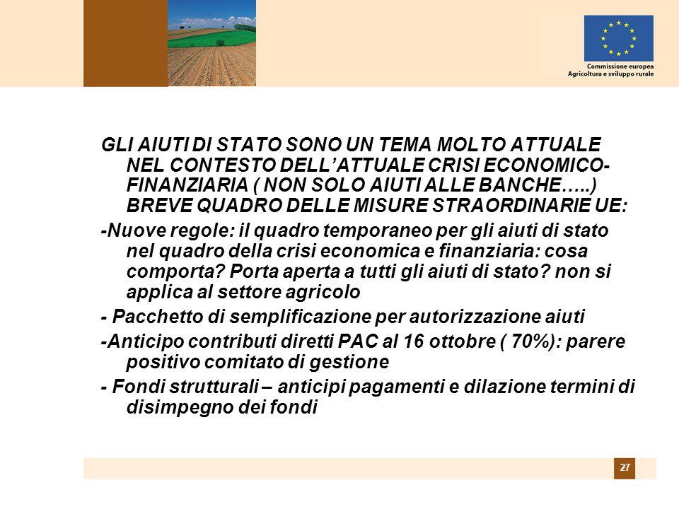 27 GLI AIUTI DI STATO SONO UN TEMA MOLTO ATTUALE NEL CONTESTO DELLATTUALE CRISI ECONOMICO- FINANZIARIA ( NON SOLO AIUTI ALLE BANCHE…..) BREVE QUADRO DELLE MISURE STRAORDINARIE UE: -Nuove regole: il quadro temporaneo per gli aiuti di stato nel quadro della crisi economica e finanziaria: cosa comporta.