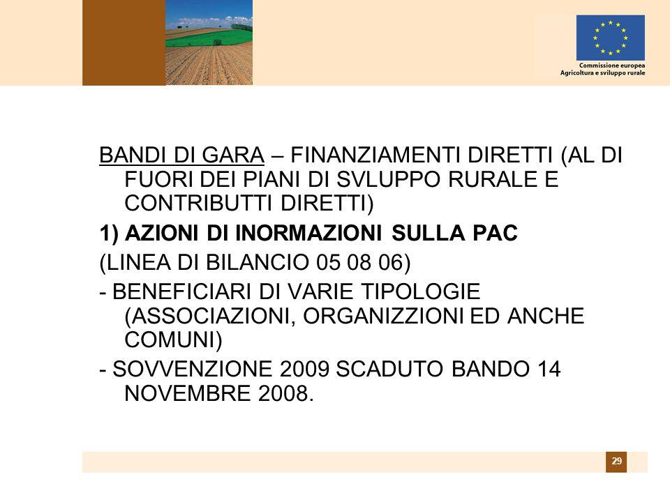29 BANDI DI GARA – FINANZIAMENTI DIRETTI (AL DI FUORI DEI PIANI DI SVLUPPO RURALE E CONTRIBUTTI DIRETTI) 1) AZIONI DI INORMAZIONI SULLA PAC (LINEA DI BILANCIO 05 08 06) - BENEFICIARI DI VARIE TIPOLOGIE (ASSOCIAZIONI, ORGANIZZIONI ED ANCHE COMUNI) - SOVVENZIONE 2009 SCADUTO BANDO 14 NOVEMBRE 2008.
