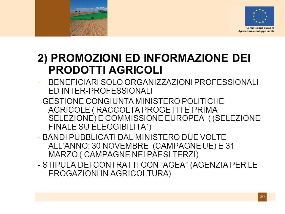 30 2) PROMOZIONI ED INFORMAZIONE DEI PRODOTTI AGRICOLI -BENEFICIARI SOLO ORGANIZZAZIONI PROFESSIONALI ED INTER-PROFESSIONALI - GESTIONE CONGIUNTA MINISTERO POLITICHE AGRICOLE ( RACCOLTA PROGETTI E PRIMA SELEZIONE) E COMMISSIONE EUROPEA ( (SELEZIONE FINALE SU ELEGGIBILITA´) - BANDI PUBBLICATI DAL MINISTERO DUE VOLTE ALLANNO: 30 NOVEMBRE (CAMPAGNE UE) E 31 MARZO ( CAMPAGNE NEI PAESI TERZI) - STIPULA DEI CONTRATTI CON AGEA (AGENZIA PER LE EROGAZIONI IN AGRICOLTURA)