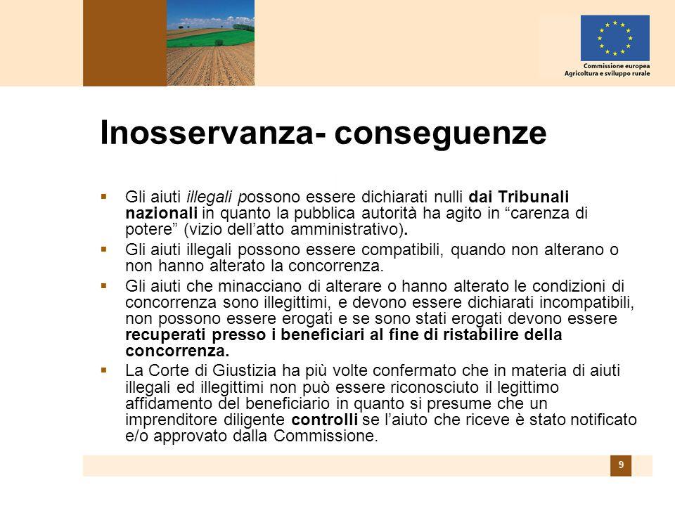 9 Inosservanza- conseguenze Gli aiuti illegali possono essere dichiarati nulli dai Tribunali nazionali in quanto la pubblica autorità ha agito in carenza di potere (vizio dellatto amministrativo).