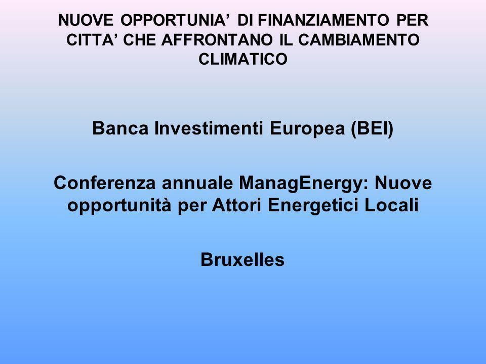 NUOVE OPPORTUNIA DI FINANZIAMENTO PER CITTA CHE AFFRONTANO IL CAMBIAMENTO CLIMATICO Banca Investimenti Europea (BEI) Conferenza annuale ManagEnergy: Nuove opportunità per Attori Energetici Locali Bruxelles