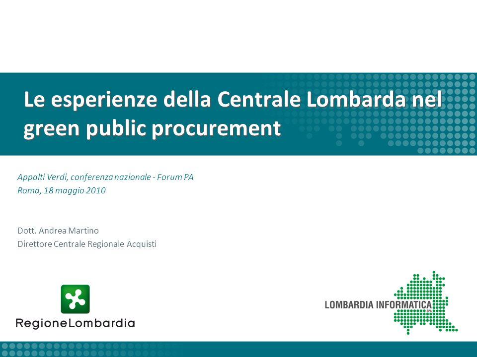 Le esperienze della Centrale Lombarda nel green public procurement Appalti Verdi, conferenza nazionale - Forum PA Roma, 18 maggio 2010 Dott. Andrea Ma
