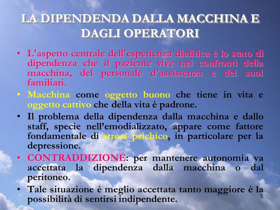 5 LA DIPENDENDA DALLA MACCHINA E DAGLI OPERATORI L'aspetto centrale dell'esperienza dialitica è lo stato di dipendenza che il paziente vive nei confro
