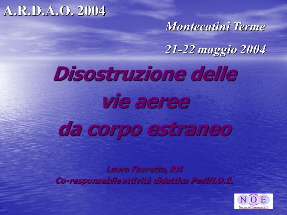 Disostruzione delle vie aeree da corpo estraneo Laura Favretto, RN Co-responsabile attività didattica PediN.O.E. A.R.D.A.O. 2004 Montecatini Terme 21-