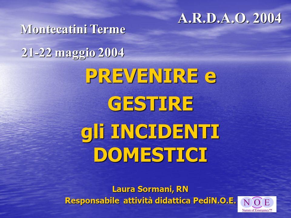 PREVENIRE e GESTIRE gli INCIDENTI DOMESTICI Laura Sormani, RN Responsabile attività didattica PediN.O.E. Montecatini Terme 21-22 maggio 2004 A.R.D.A.O