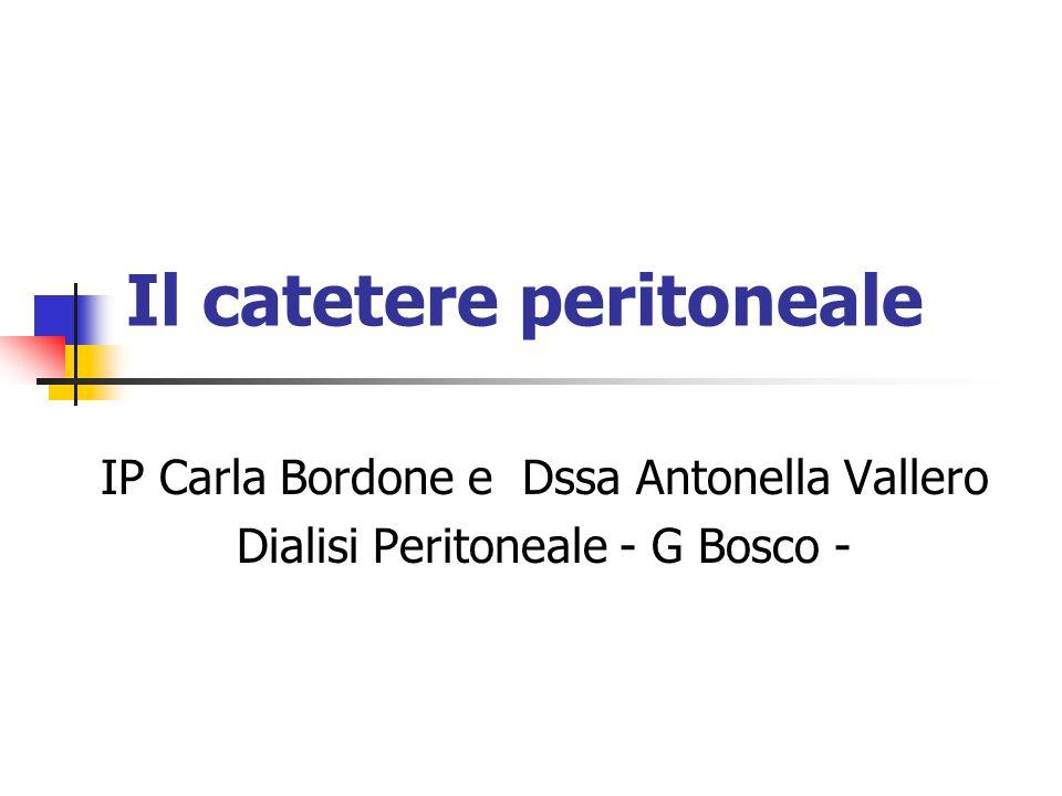 Il catetere peritoneale IP Carla Bordone e Dssa Antonella Vallero Dialisi Peritoneale - G Bosco -