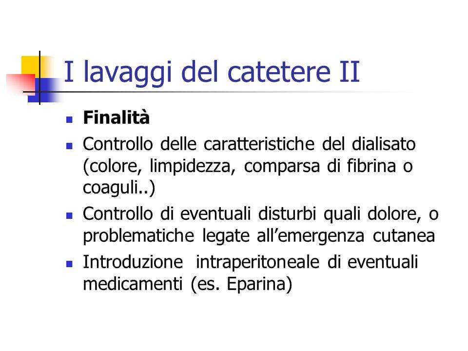 I lavaggi del catetere II Finalità Controllo delle caratteristiche del dialisato (colore, limpidezza, comparsa di fibrina o coaguli..) Controllo di ev