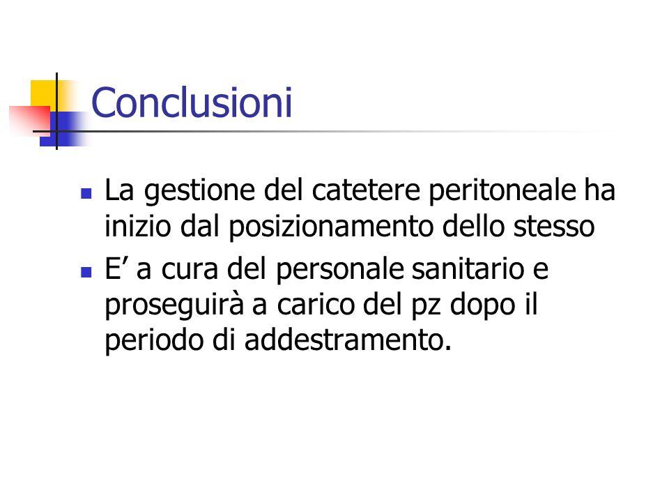 Conclusioni La gestione del catetere peritoneale ha inizio dal posizionamento dello stesso E a cura del personale sanitario e proseguirà a carico del
