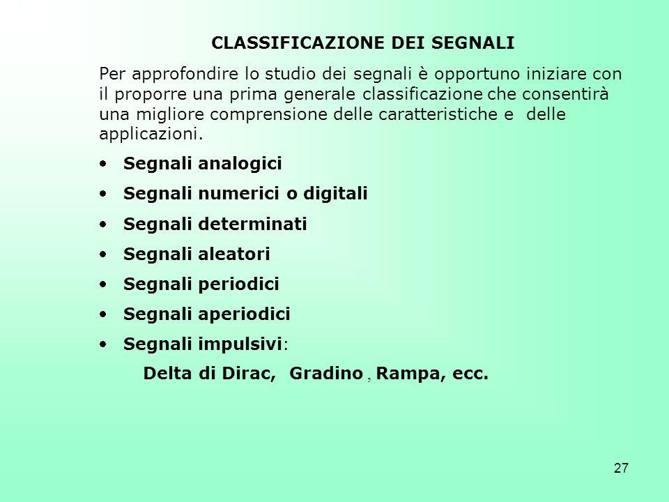 27 CLASSIFICAZIONE DEI SEGNALI Per approfondire lo studio dei segnali è opportuno iniziare con il proporre una prima generale classificazione che cons