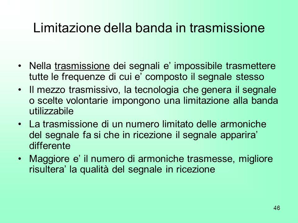 46 Limitazione della banda in trasmissione Nella trasmissione dei segnali e impossibile trasmettere tutte le frequenze di cui e composto il segnale st